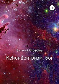 Виталий Кириллов -Кенонцентризм. Бог