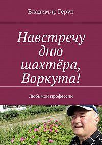 Владимир Герун -Навстречу дню шахтёра, Воркута! Любимой профессии