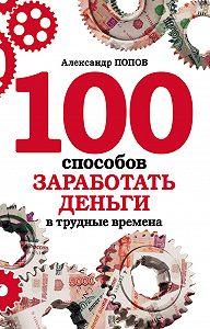 Александр  Попов - 100 способов заработать деньги в трудные времена