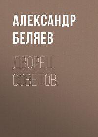 Александр Беляев -Дворец Советов
