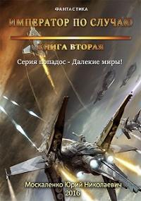 Юрий Москаленко -Далёкие миры. Книга вторая. Император по случаю