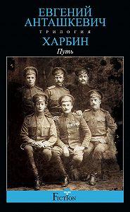 Евгений Анташкевич -Харбин. Книга 1. Путь