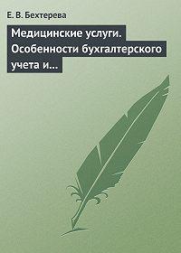 Елена Бехтерева - Медицинские услуги. Особенности бухгалтерского учета и налогообложения