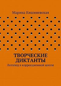 Марина Кишиневская -Творческие диктанты. Логопед вкоррекционной школе
