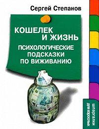 Сергей Степанов -Кошелек и жизнь: Психологические подсказки по выживанию