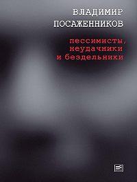 Владимир Посаженников -Пессимисты, неудачники и бездельники