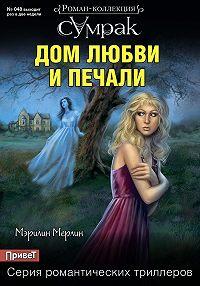Мэрилин Мерлин - Дом любви и печали