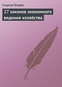 Георгий Огарёв -27 законов экономного ведения хозяйства