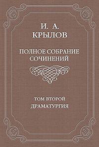 Иван Крылов -Полное собрание сочинений. Том 2. Драматургия