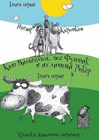 Ингвар Коротков -Кот Вильгельм, пес Фунтик и их личный Рокер. Хроники животных страстей. Книгапервая