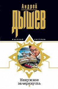 Андрей Дышев -Ненужное зачеркнуть