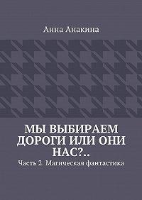 Анна Анакина -Мы выбираем дороги или они нас?.. Часть 2. Магическая фантастика