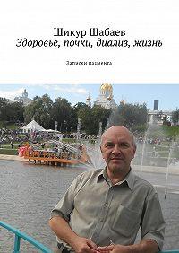 Шикур Шавкетович Шабаев -Здоровье, почки, диализ, жизнь. Записки пациента