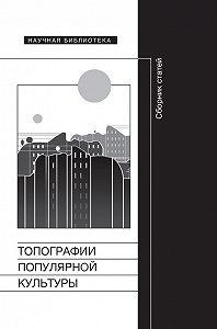 Коллектив Авторов -Топографии популярной культуры