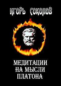 Игорь Соколов -Медитации намысли Платона. Стихи