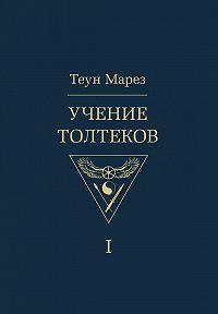 Теун Марез -Учение толтеков. Том 1