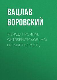 Вацлав Воровский -Между прочим. Октябристское «но» (18 марта 1912 г.)