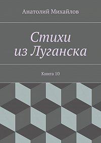Анатолий Михайлов - Стихи изЛуганска. Книга 10