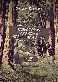 Виктория Кремлёва -Пушистория: Дракон в Волшебном лесу. Детская сказка