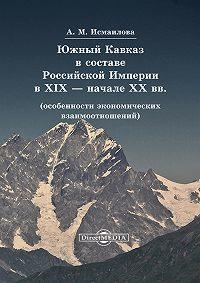Алмаз Исмаилова - Южный Кавказ в составе Российской Империи в XIX – начале XX вв