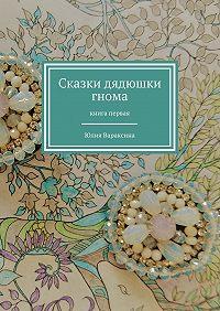 Юлия Вараксина -Сказки дядюшки гнома. Книга первая