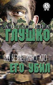 Антонина Глушко -Ему безразлично, кто его убил