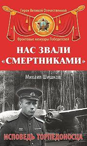 Михаил Шишков - Нас звали «смертниками». Исповедь торпедоносца