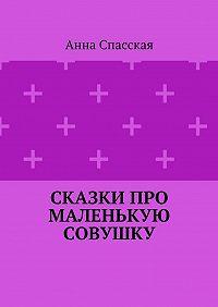 Анна Спасская -Сказки про Маленькую Совушку