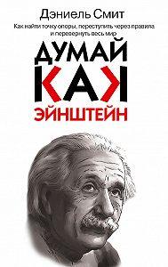 Дэниэл Смит - Думай, как Эйнштейн