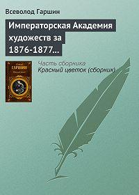 Всеволод Гаршин -Императорская Академия художеств за 1876-1877 учебный год