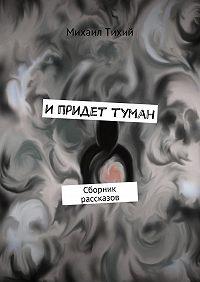 Михаил Тихий -Ипридет туман. Сборник рассказов