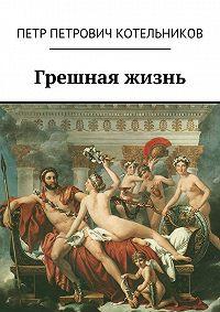 Петр Котельников -Грешная жизнь