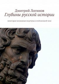 Дмитрий Логинов -Глубины русской истории. Некоторые возможные подступы кэтой великойтеме
