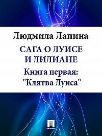 Людмила Лапина -Сага о Луисе и Лилиане. Книга первая: «Клятва Луиса»