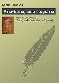 Борис Васильев -Аты-баты, шли солдаты