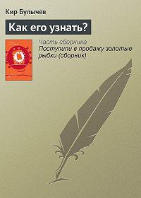 Кир Булычев -Как его узнать?