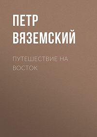 Петр Андреевич Вяземский -Путешествие на Восток