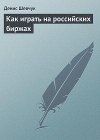 Денис Шевчук -Как играть на российских биржах
