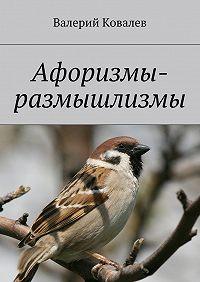 Валерий Ковалев -Афоризмы-размышлизмы
