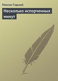 Максим Горький -Несколько испорченных минут