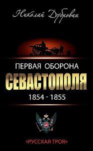 Николай Дубровин - Первая оборона Севастополя 1854–1855 гг. «Русская Троя»