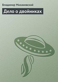 Владимир Михановский - Дело о двойниках