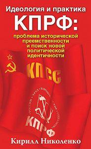 Кирилл Николенко - Идеология и практика КПРФ: проблема исторической преемственности и поиск новой политической идентичности