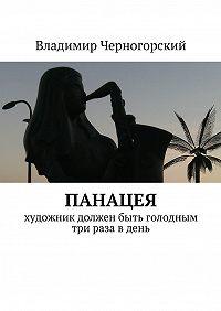Владимир Черногорский -Панацея. Художник должен быть голодным три раза в день