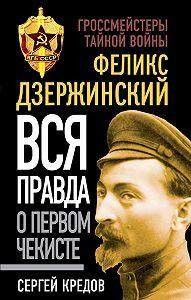 Сергей Кредов -Феликс Дзержинский. Вся правда о первом чекисте