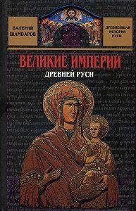 Валерий Шамбаров -Великие империи Древней Руси