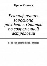 Ирина Витальевна Сенина -Ректификация гороскопа рождения. Статьи по современной астрологии. Изопыта практической работы