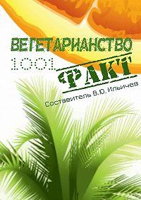 Коллектив авторов, Владимир Ильичев - Вегетарианство. 1001 факт