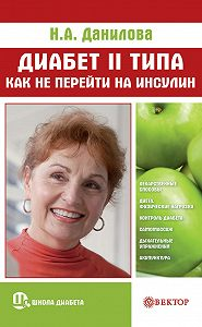 Наталья Андреевна Данилова - Диабет II типа. Как не перейти на инсулин