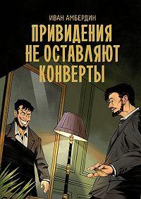 Иван Амбердин -Привидения не оставляют конверты